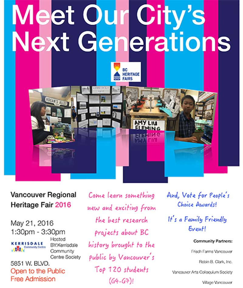 Meet Our City's Next Generations Vancouver Regional Heritage Fair 2016 May 21, 2016 1:30pm - 3:30pm FREE Come learn something new and exciting from the best research projects about BC history brought to the public by Vancouver's Top 120 students (G4-G7) And vote for the people's choice awards It's a Family Friendly Event Community Partners: Frisch Farms Vancouver Robin B. Clark, Inc. Vancouver Arts Colloquium Society Village Vancouver
