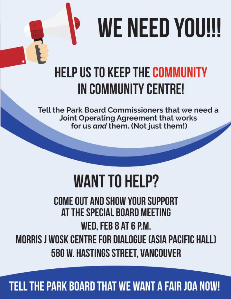 We need you! Help us to keep the community in community centre! Tell the park board commissioners that we need a joint operating agreement that works for us and them. (Not just them!) Want to help? Come out and show your support at the special board meeting Wed, Feb 8 at 6 p.M. Morris J Wosk Centre for dialogue (Asia Pacific Hall) 580 w. Hastings Street, Vancouver