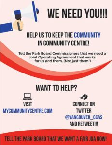 WE NEED YOU!! HELP US TO KEEP THE COMMUNITY IN COMMUNITY CENTRE! Tell the Park Board Commissioners that we need a Joint Operating Agreement that works for us and them. (Not just them!) WANT TO HELP? VISIT MyCOMMUNITYCENTRE.COM CONNECT ON TWITTER @VANCOUVER_CCAs and retweet Tell the Park Board we want a fair JOA NOW!