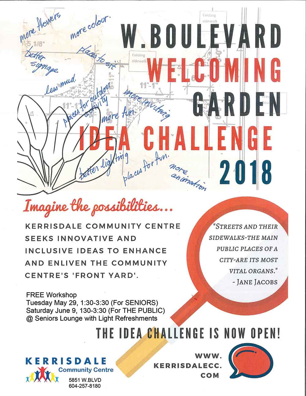 W. Boulevard Welcome Garden Idea Challenge 2018 Imagine the possibilities… Kerrisdale Community Centre seeks innovative and inclusive ideas to enhance and enliven the community centre's 'front yard'. FREE workshop Tuesday May 29, 1:30-3:30pm (for SENIORS) Saturday June 9, 1:30-3:30pm (For the PUBLIC) @ Seniors Lounge with Light Refreshments The idea challenge is now open